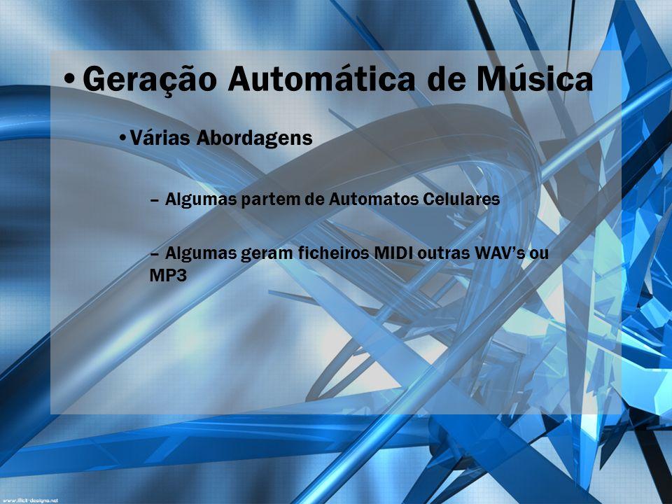 Geração Automática de Música Várias Abordagens – Algumas partem de Automatos Celulares – Algumas geram ficheiros MIDI outras WAVs ou MP3