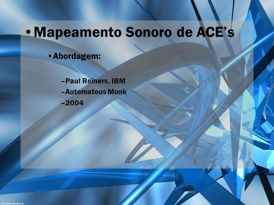 Mapeamento Sonoro de ACEs Abordagem: –Paul Reiners, IBM –Automatous Monk –2004
