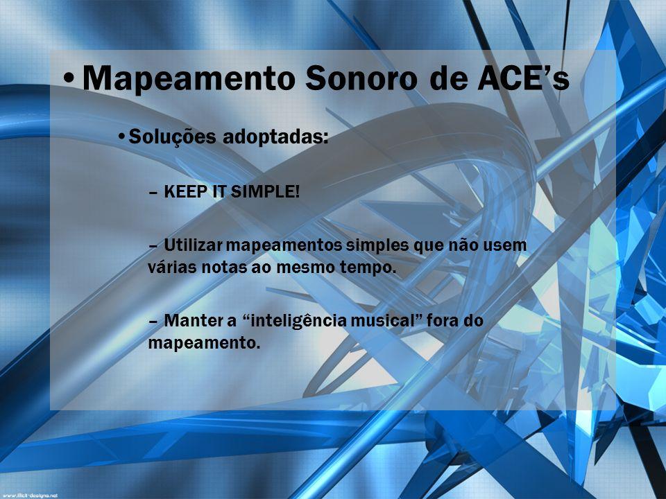 Mapeamento Sonoro de ACEs Soluções adoptadas: – KEEP IT SIMPLE! – Utilizar mapeamentos simples que não usem várias notas ao mesmo tempo. – Manter a in