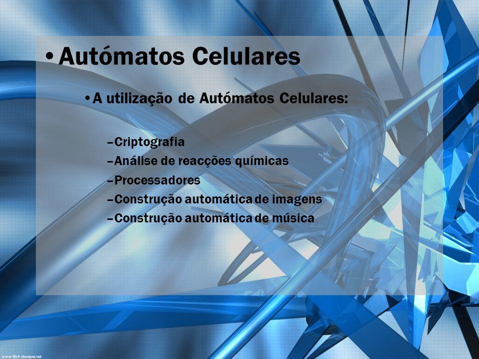 Autómatos Celulares A utilização de Autómatos Celulares: –Criptografia –Análise de reacções químicas –Processadores –Construção automática de imagens