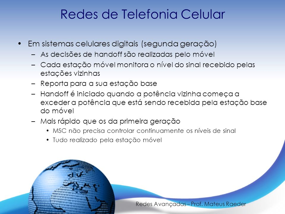 Redes Avançadas – Prof. Mateus Raeder Redes de Telefonia Celular Em sistemas celulares digitais (segunda geração) –As decisões de handoff são realizad