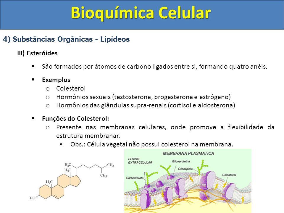 Bioquímica Celular 4) Substâncias Orgânicas - Lipídeos III) Esteróides Funções do Colesterol: o Produção da bile (emulsão de gorduras) o Procursor da vitamina D (Calciferol) – Evita o raquitismo o Precursor dos hormônios sexuais (testosterona, estrógeno e progesterona) o Precursor dos hormônios das supra-renais (cortisol e adosterona) Obtenção do colesterol o Sintetizado no fígado (produção pelo organismo) o Absorvido no intestino (alimentação) Problemas associados ao colesterol o O colesterol é transportado pelo sangue na forma de LDL (lipoproteína de baixa densidade).