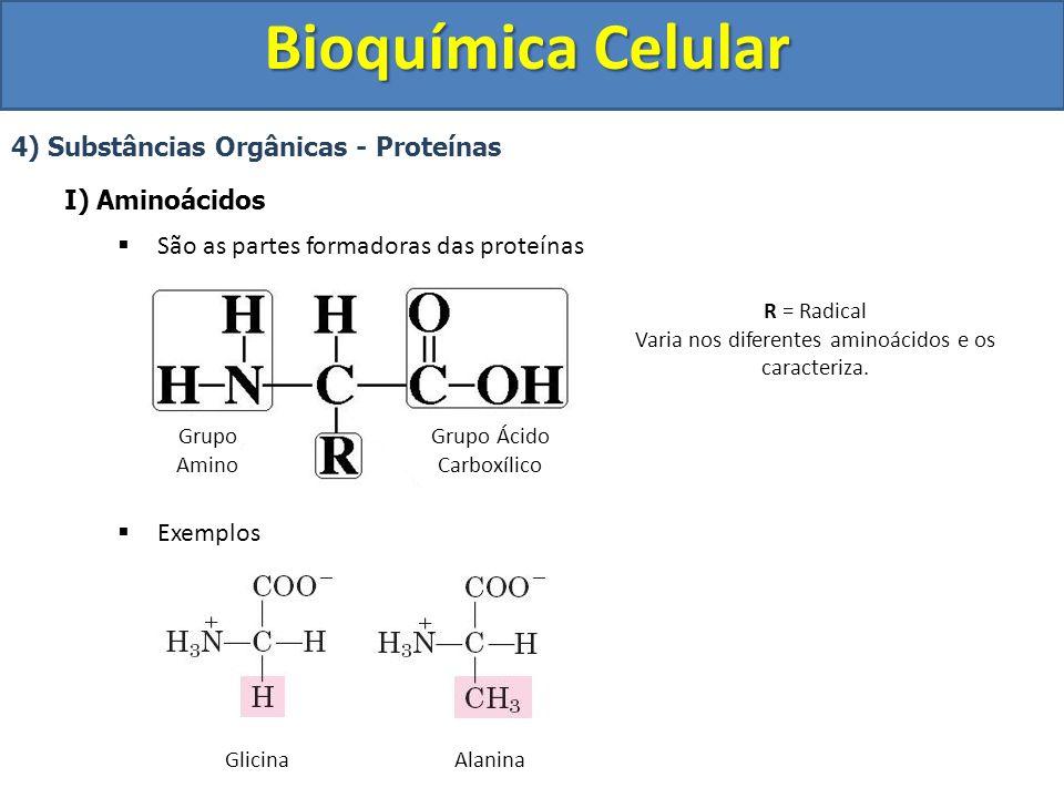 Bioquímica Celular 4) Substâncias Orgânicas - Proteínas I) Aminoácidos São as partes formadoras das proteínas Exemplos Grupo Amino Grupo Ácido Carboxí