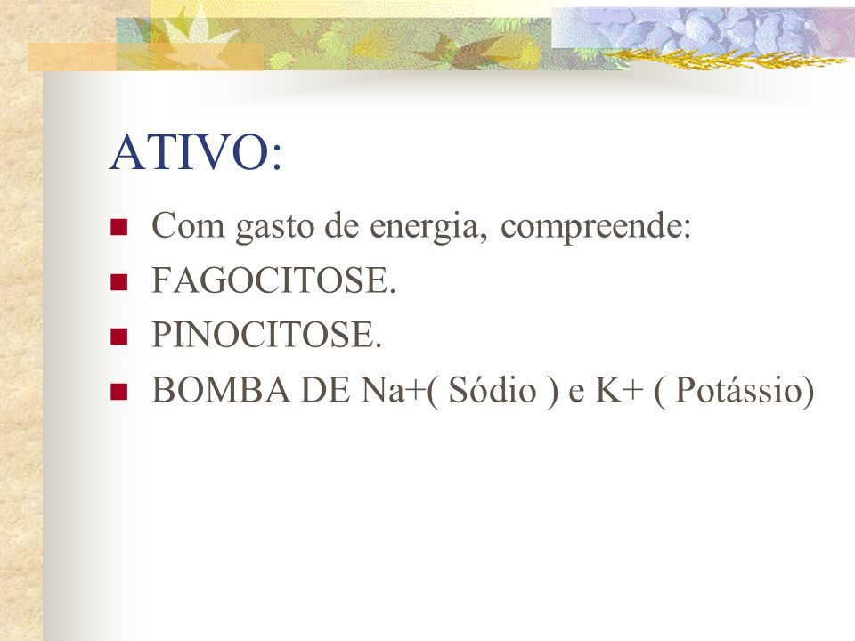 ATIVO: Com gasto de energia, compreende: FAGOCITOSE. PINOCITOSE. BOMBA DE Na+( Sódio ) e K+ ( Potássio)