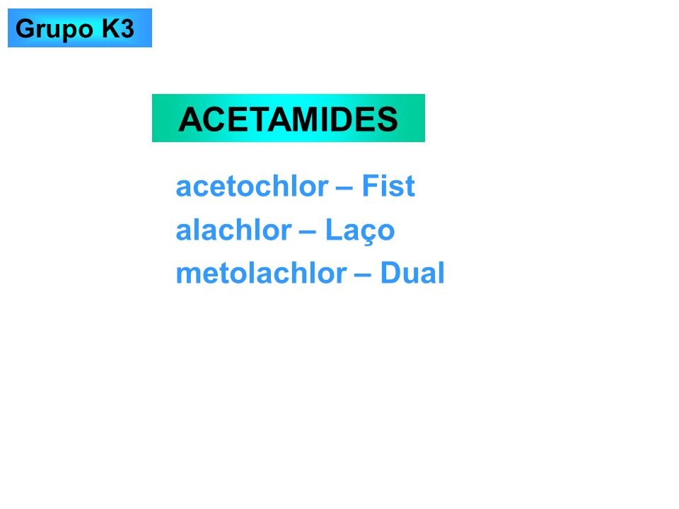 acetochlor – Fist alachlor – Laço metolachlor – Dual ACETAMIDES Grupo K3