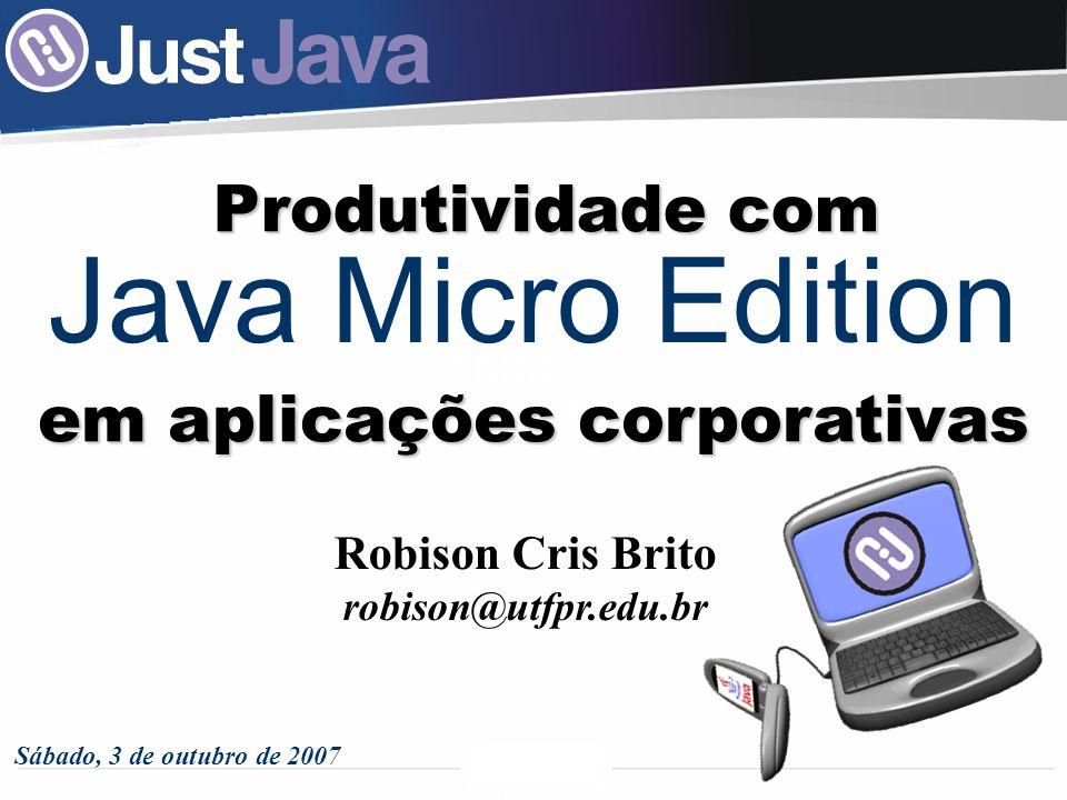 I BOOT Xanxerê - SC Java Micro Edition Produtividade com Robison Cris Brito robison@utfpr.edu.br Sábado, 3 de outubro de 2007 em aplicações corporativas