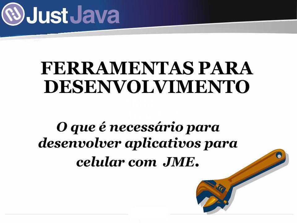 I BOOT Xanxerê - SC FERRAMENTAS PARA DESENVOLVIMENTO O que é necessário para desenvolver aplicativos para celular com JME.
