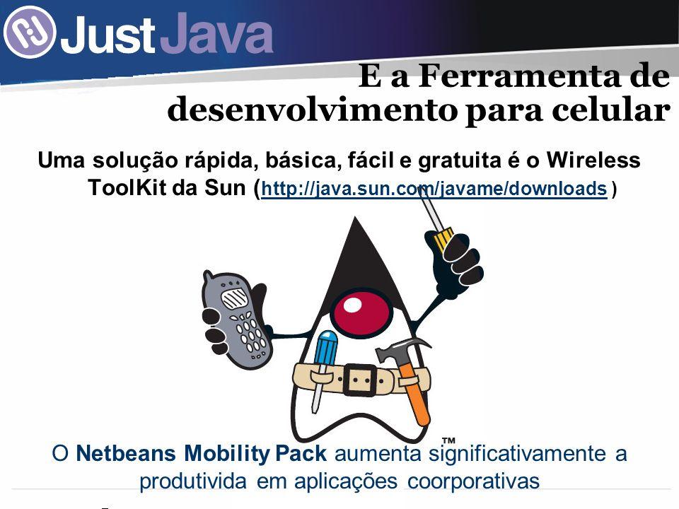 24 E a Ferramenta de desenvolvimento para celular Uma solução rápida, básica, fácil e gratuita é o Wireless ToolKit da Sun ( http://java.sun.com/javame/downloads ) http://java.sun.com/javame/downloads O Netbeans Mobility Pack aumenta significativamente a produtivida em aplicações coorporativas