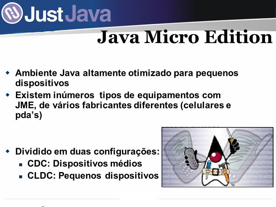 8 Java Micro Edition Ambiente Java altamente otimizado para pequenos dispositivos Existem inúmeros tipos de equipamentos com JME, de vários fabricantes diferentes (celulares e pdas) Dividido em duas configurações: CDC: Dispositivos médios CLDC: Pequenos dispositivos