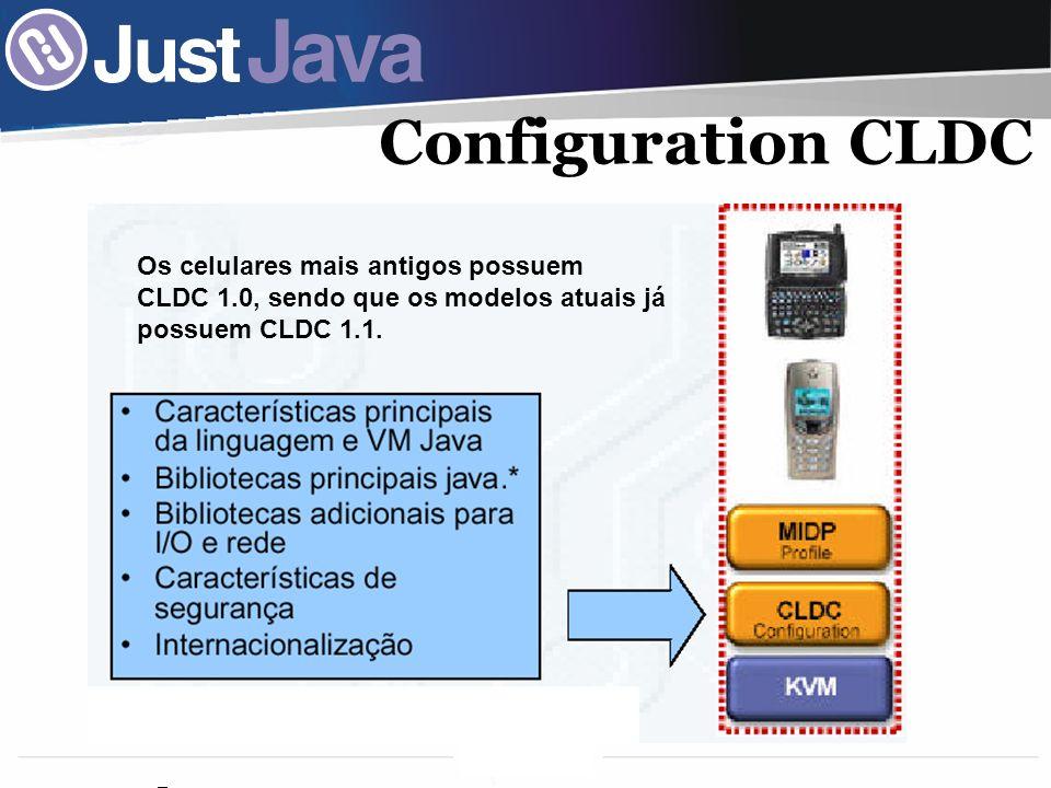 9 Configuration CLDC Os celulares mais antigos possuem CLDC 1.0, sendo que os modelos atuais já possuem CLDC 1.1.