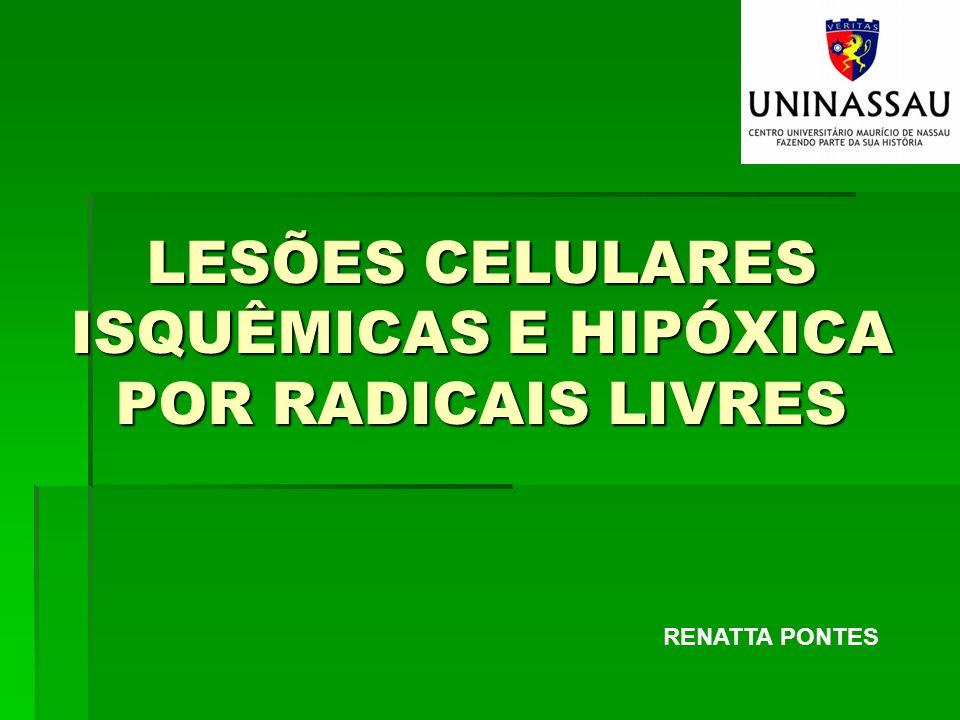 LESÕES CELULARES ISQUÊMICAS E HIPÓXICA POR RADICAIS LIVRES RENATTA PONTES