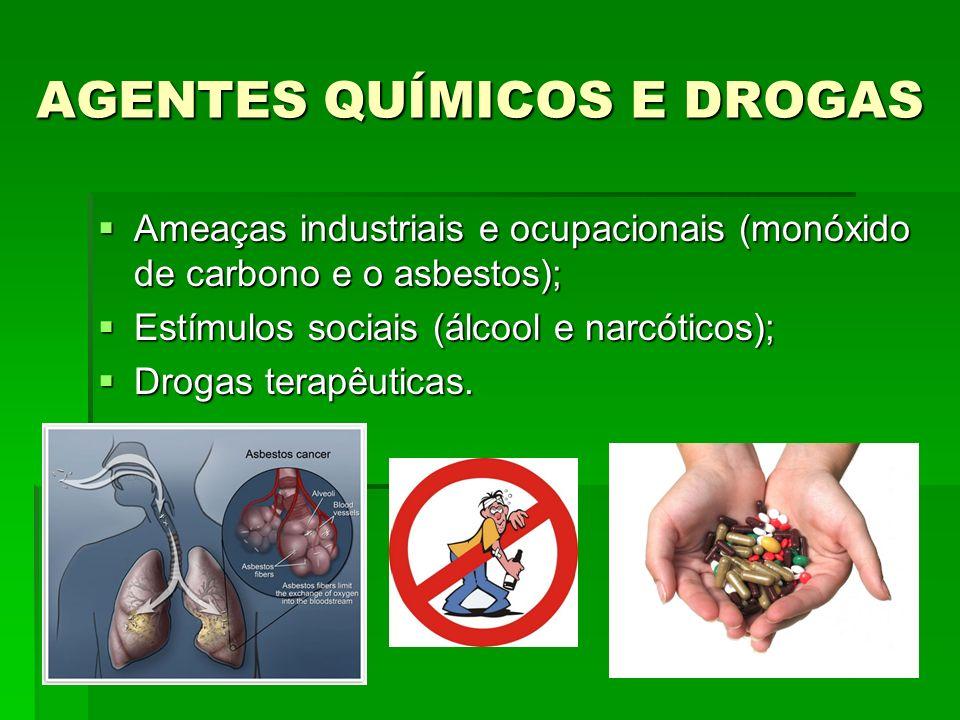 AGENTES QUÍMICOS E DROGAS Ameaças industriais e ocupacionais (monóxido de carbono e o asbestos); Ameaças industriais e ocupacionais (monóxido de carbono e o asbestos); Estímulos sociais (álcool e narcóticos); Estímulos sociais (álcool e narcóticos); Drogas terapêuticas.
