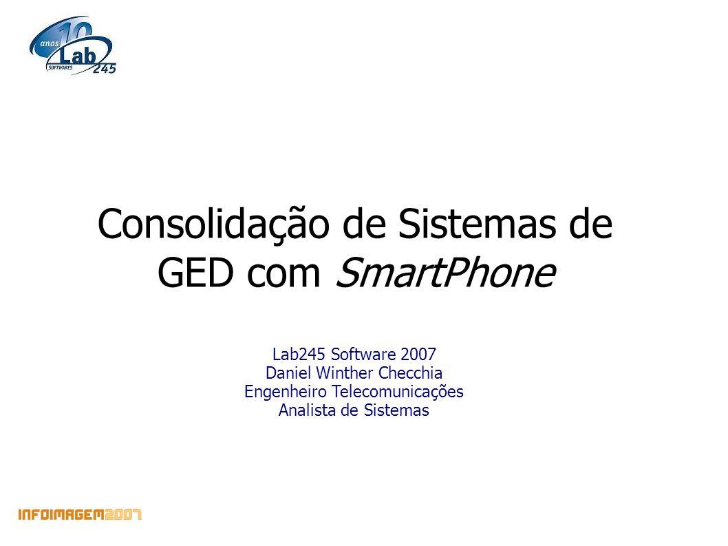 Consolidação de Sistemas de GED com SmartPhone Lab245 Software 2007 Daniel Winther Checchia Engenheiro Telecomunicações Analista de Sistemas