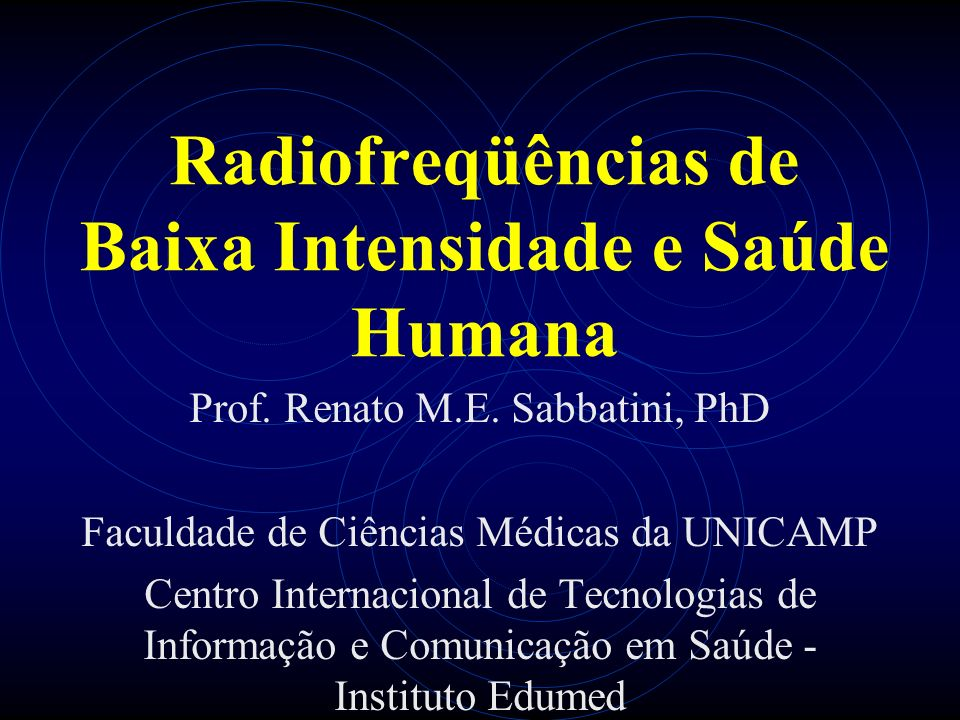 Radiofreqüências de Baixa Intensidade e Saúde Humana Prof. Renato M.E. Sabbatini, PhD Faculdade de Ciências Médicas da UNICAMP Centro Internacional de