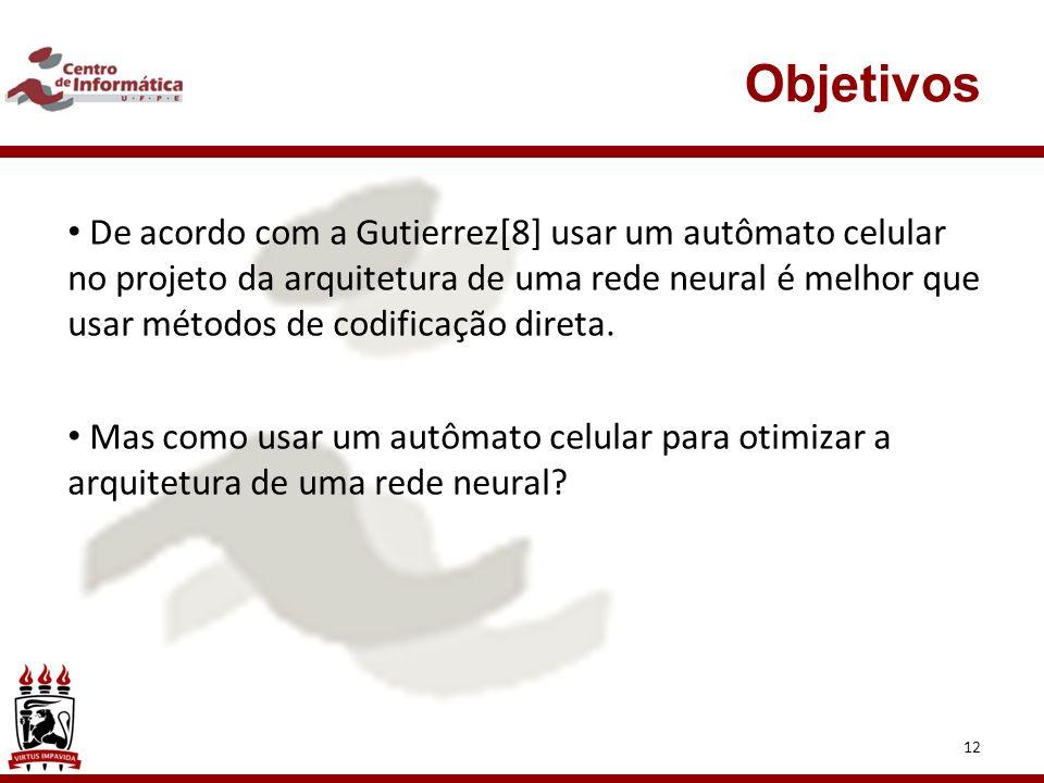 12 Objetivos De acordo com a Gutierrez[8] usar um autômato celular no projeto da arquitetura de uma rede neural é melhor que usar métodos de codificação direta.