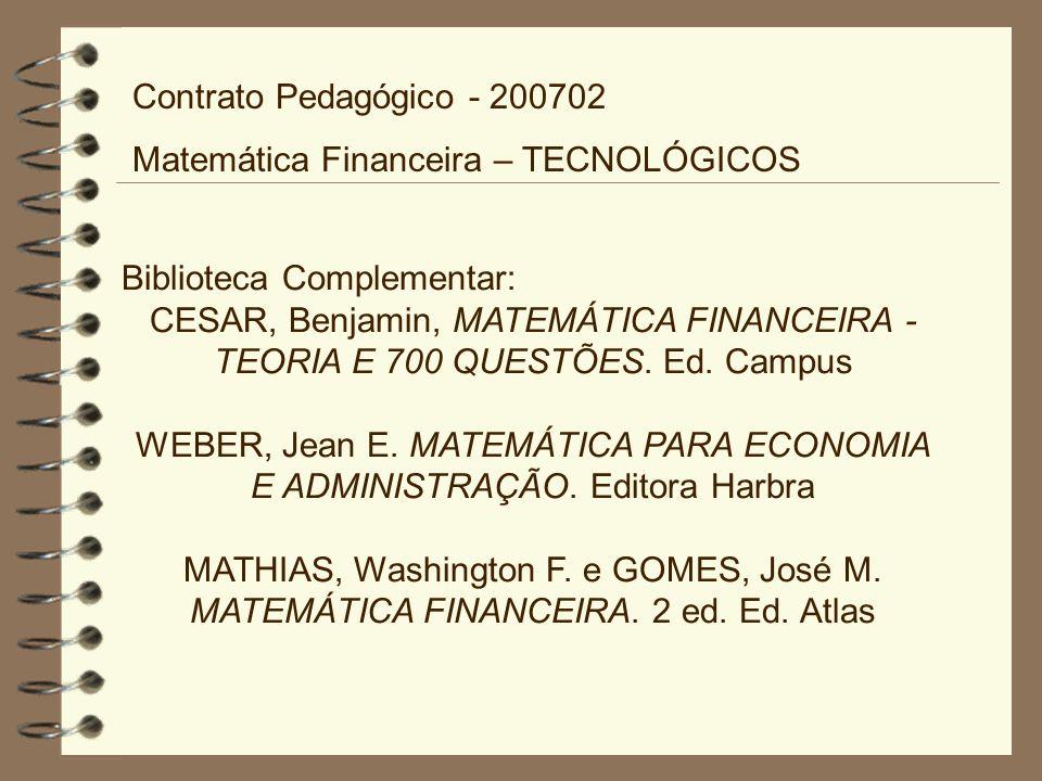 Biblioteca Complementar: CESAR, Benjamin, MATEMÁTICA FINANCEIRA - TEORIA E 700 QUESTÕES. Ed. Campus WEBER, Jean E. MATEMÁTICA PARA ECONOMIA E ADMINIST