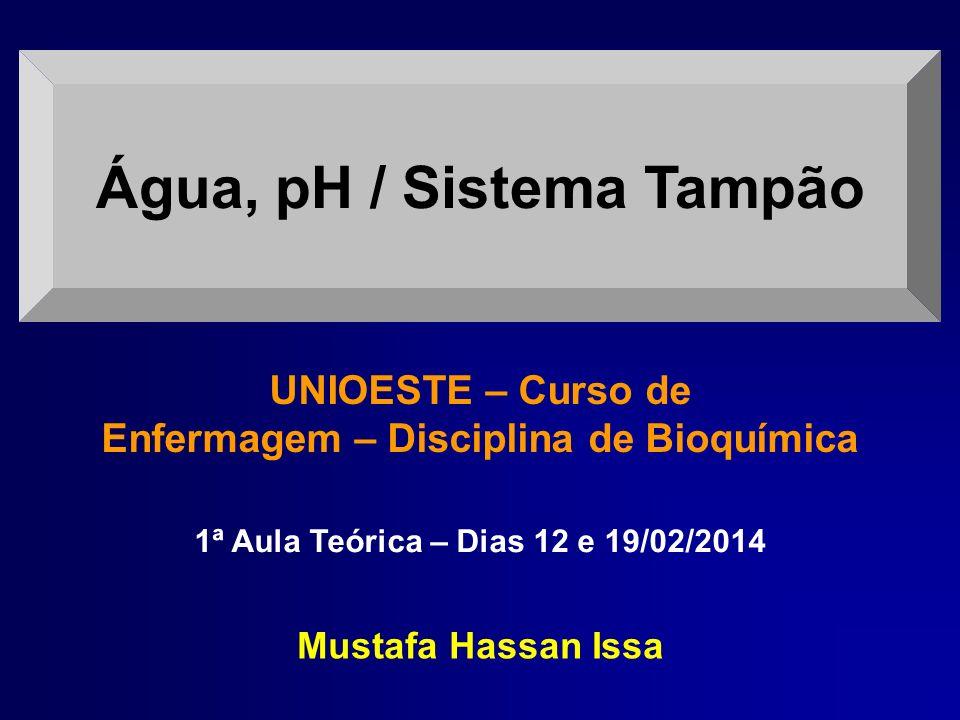 Água, pH / Sistema Tampão Mustafa Hassan Issa UNIOESTE – Curso de Enfermagem – Disciplina de Bioquímica 1ª Aula Teórica – Dias 12 e 19/02/2014