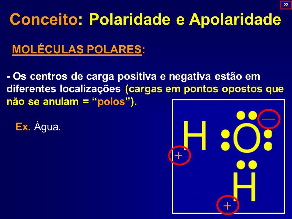 Conceito: Polaridade e Apolaridade MOLÉCULAS POLARES: - Os centros de carga positiva e negativa estão em diferentes localizações (cargas em pontos opo