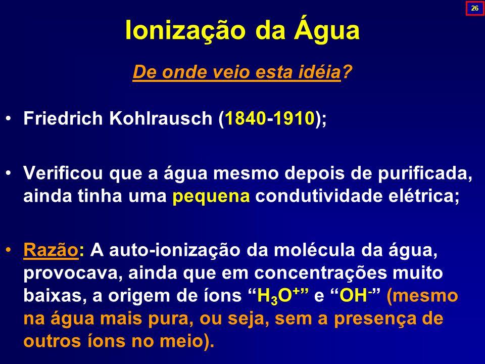 De onde veio esta idéia? Friedrich Kohlrausch (1840-1910); Verificou que a água mesmo depois de purificada, ainda tinha uma pequena condutividade elét