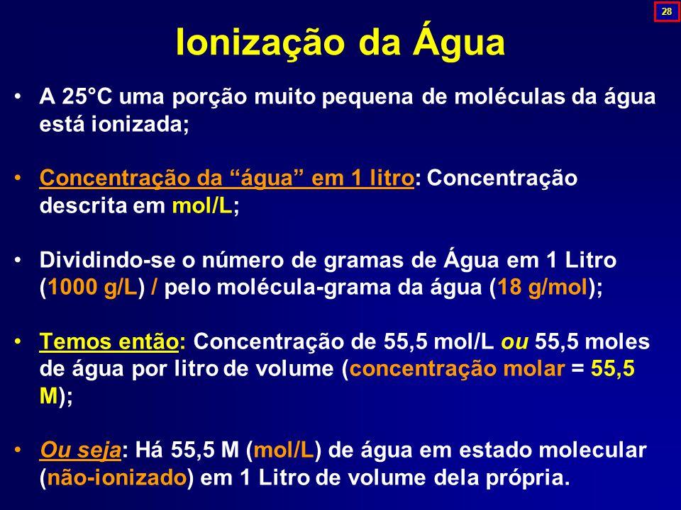 A 25°C uma porção muito pequena de moléculas da água está ionizada; Concentração da água em 1 litro: Concentração descrita em mol/L; Dividindo-se o nú