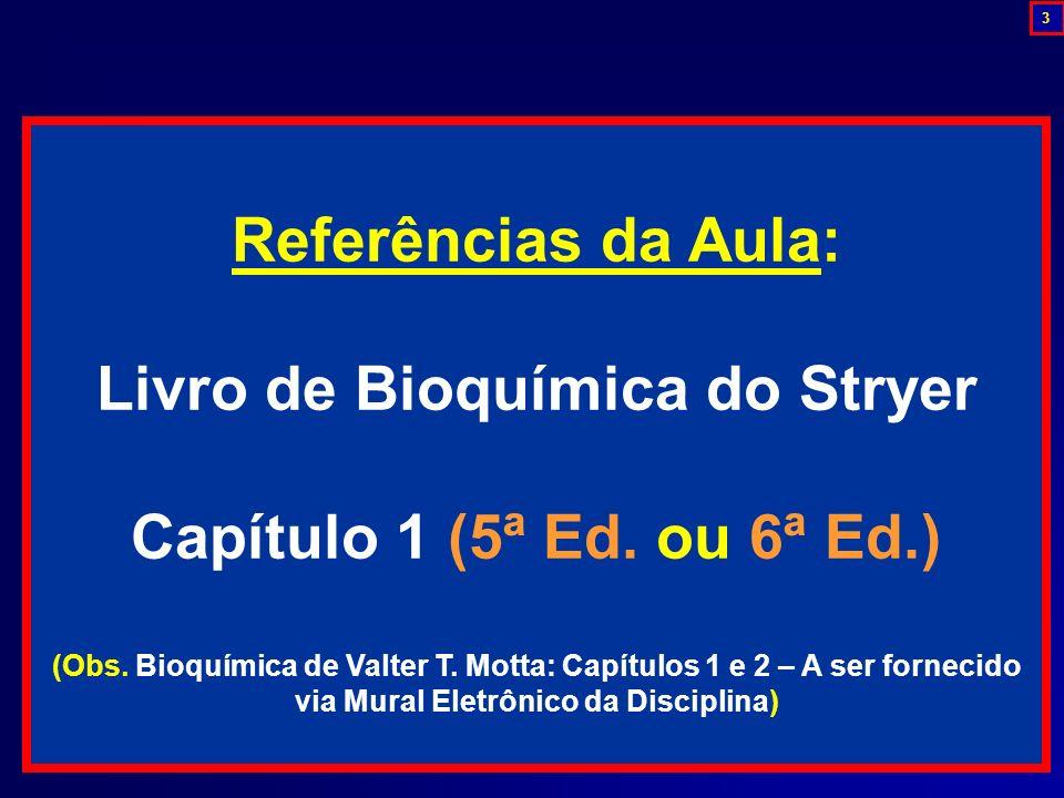 Referências da Aula: Livro de Bioquímica do Stryer Capítulo 1 (5ª Ed. ou 6ª Ed.) (Obs. Bioquímica de Valter T. Motta: Capítulos 1 e 2 – A ser fornecid