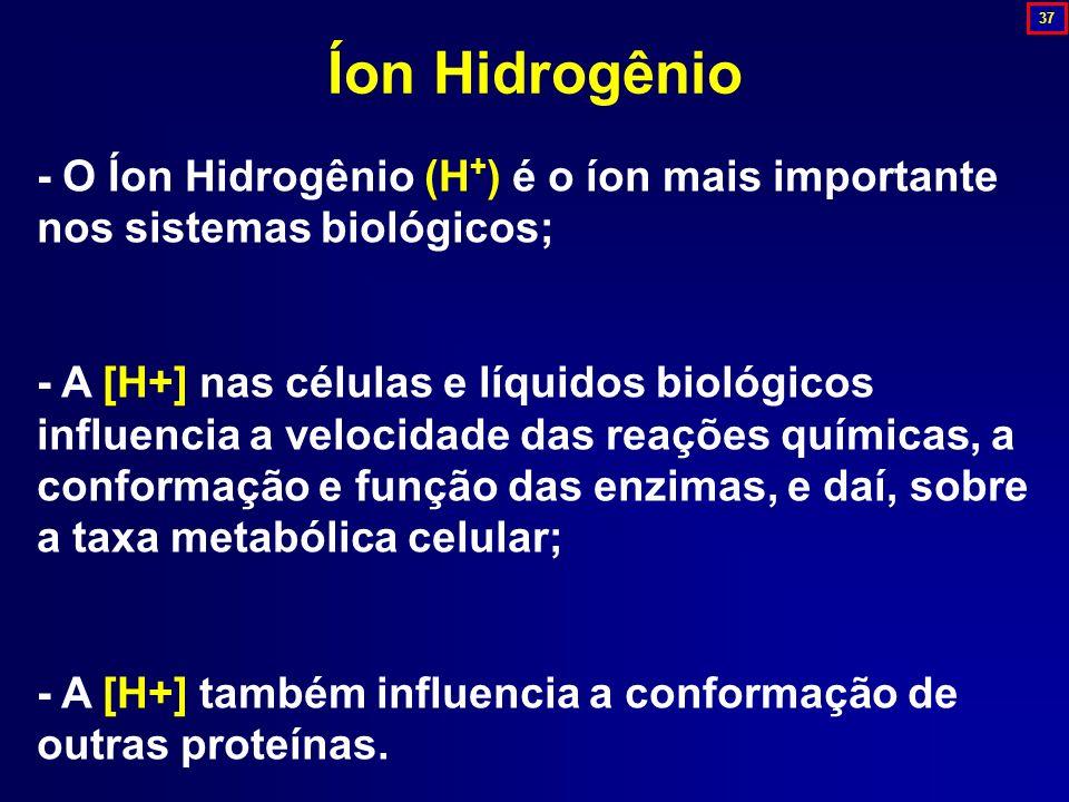 - O Íon Hidrogênio (H + ) é o íon mais importante nos sistemas biológicos; - A [H+] nas células e líquidos biológicos influencia a velocidade das reaç