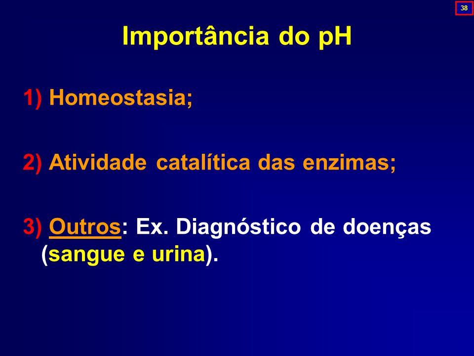 Importância do pH 1) Homeostasia; 2) Atividade catalítica das enzimas; 3) Outros: Ex. Diagnóstico de doenças (sangue e urina). 38