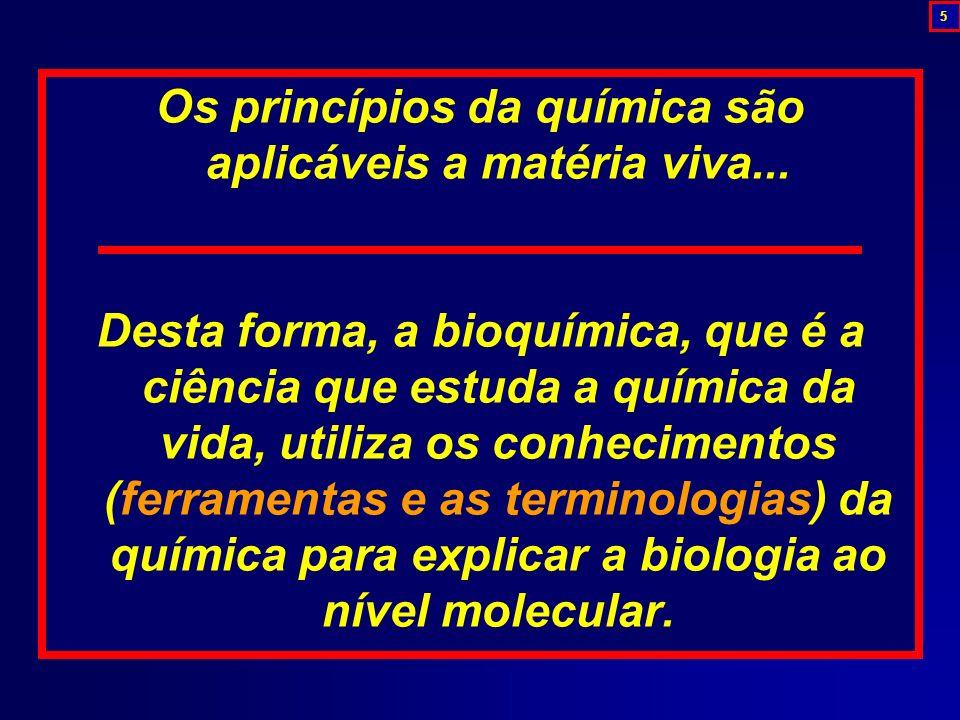 Os princípios da química são aplicáveis a matéria viva... Desta forma, a bioquímica, que é a ciência que estuda a química da vida, utiliza os conhecim