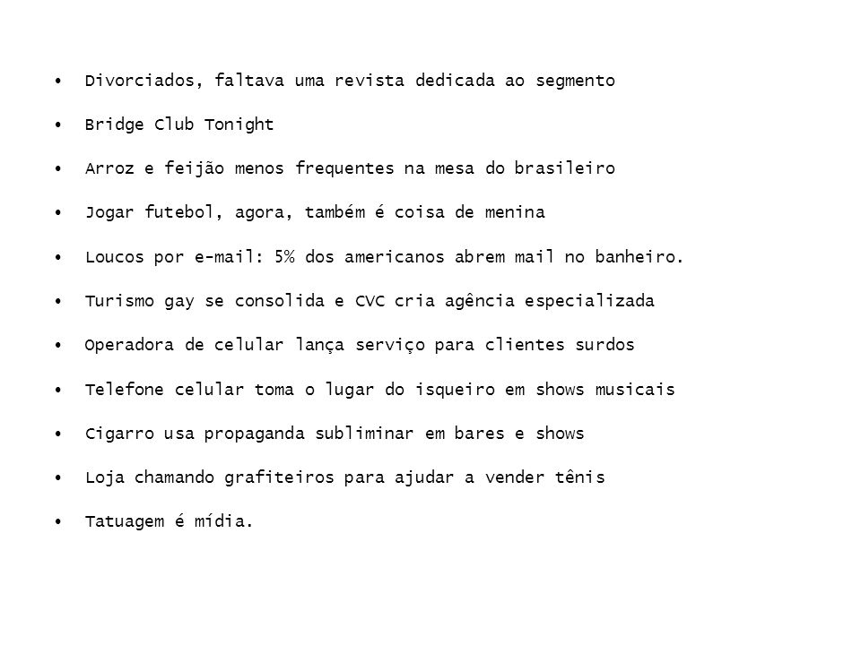 Divorciados, faltava uma revista dedicada ao segmento Bridge Club Tonight Arroz e feijão menos frequentes na mesa do brasileiro Jogar futebol, agora, também é coisa de menina Loucos por e-mail: 5% dos americanos abrem mail no banheiro.