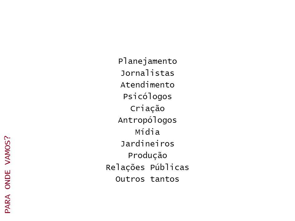 Planejamento Jornalistas Atendimento Psicólogos Criação Antropólogos Mídia Jardineiros Produção Relações Públicas Outros tantos PARA ONDE VAMOS