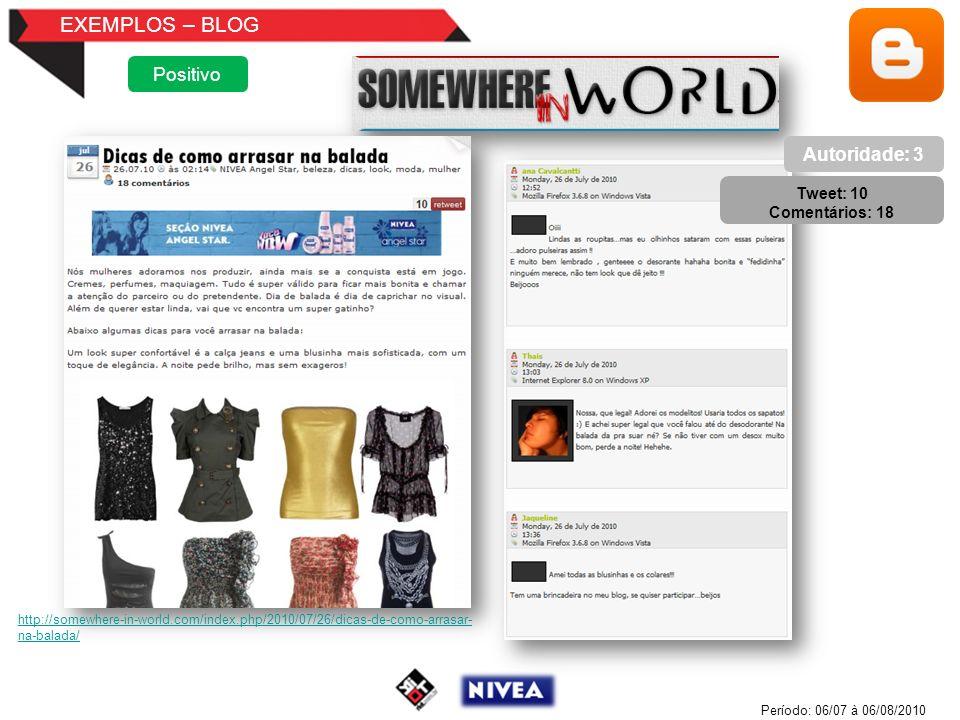 EXEMPLOS – BLOG Positivo Autoridade: 3 Tweet: 10 Comentários: 18 Período: 06/07 à 06/08/2010 http://somewhere-in-world.com/index.php/2010/07/26/dicas-de-como-arrasar- na-balada/
