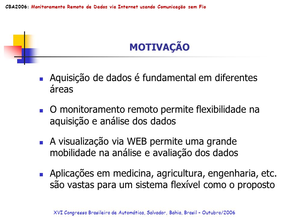 Custo/Benefício: Baixo custo de equipamento Módulo MicrocontroladorR$ 100,00 Terminal TC45 JavaR$ 857,50 SIM Card (Subscriber Identity Module)R$ 10,00 Bolsa Transportável com BateriaR$ 70,00 Custo Total do Módulo Medidor/TransmissorR$ 1037,50 XVI Congresso Brasileiro de Automática, Salvador, Bahia, Brasil – Outubro/2006 CBA2006: Monitoramento Remoto de Dados via Internet usando Comunicação sem Fio