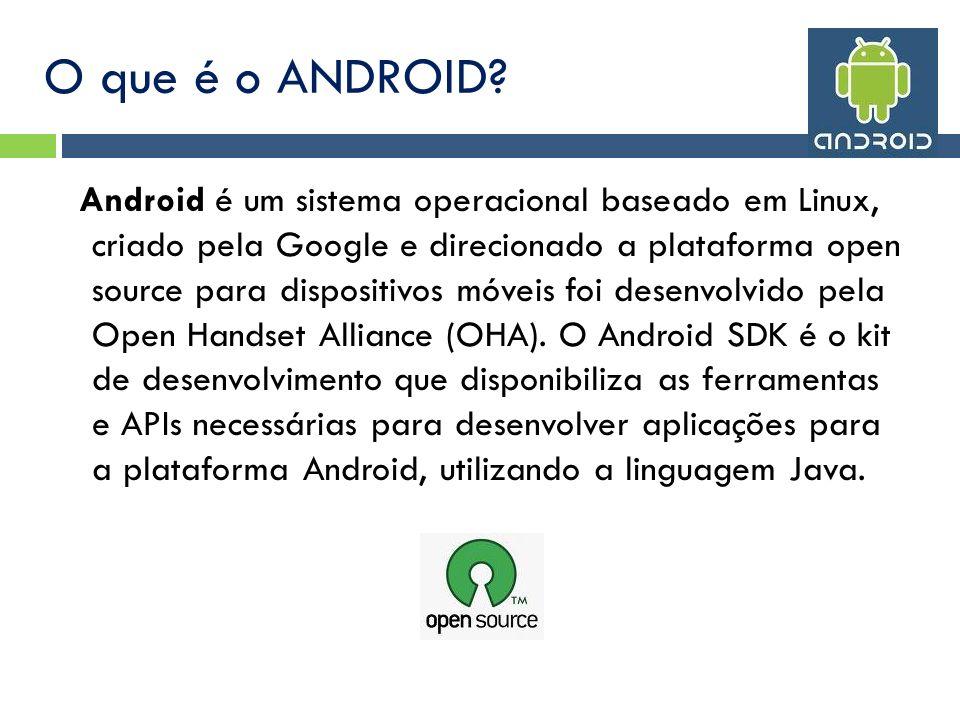 O que é o ANDROID? Android é um sistema operacional baseado em Linux, criado pela Google e direcionado a plataforma open source para dispositivos móve