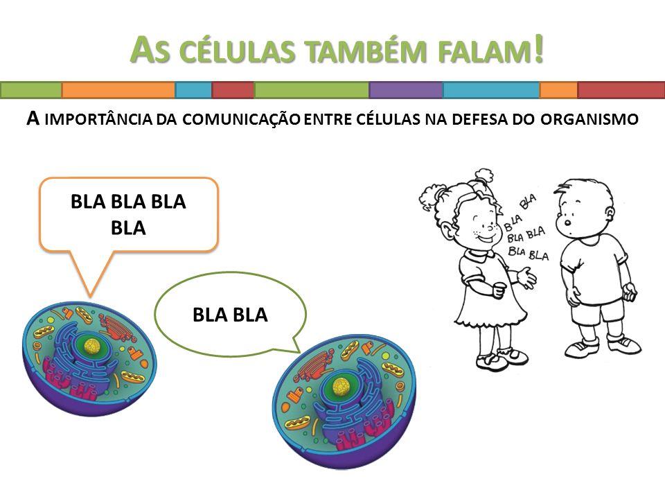 BLA BLA BLA BLA BLA BLA BLA BLA A S CÉLULAS TAMBÉM FALAM ! A IMPORTÂNCIA DA COMUNICAÇÃO ENTRE CÉLULAS NA DEFESA DO ORGANISMO