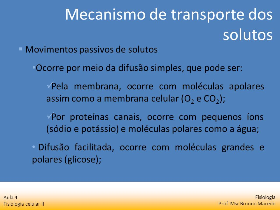 Fisiologia Prof. Msc Brunno Macedo Aula 4 Fisiologia celular II Movimentos passivos de solutos Ocorre por meio da difusão simples, que pode ser: Pela