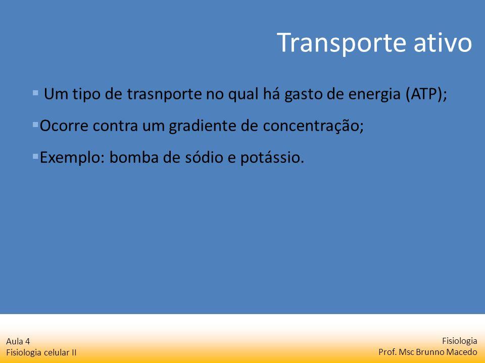 Fisiologia Prof. Msc Brunno Macedo Aula 4 Fisiologia celular II Um tipo de trasnporte no qual há gasto de energia (ATP); Ocorre contra um gradiente de
