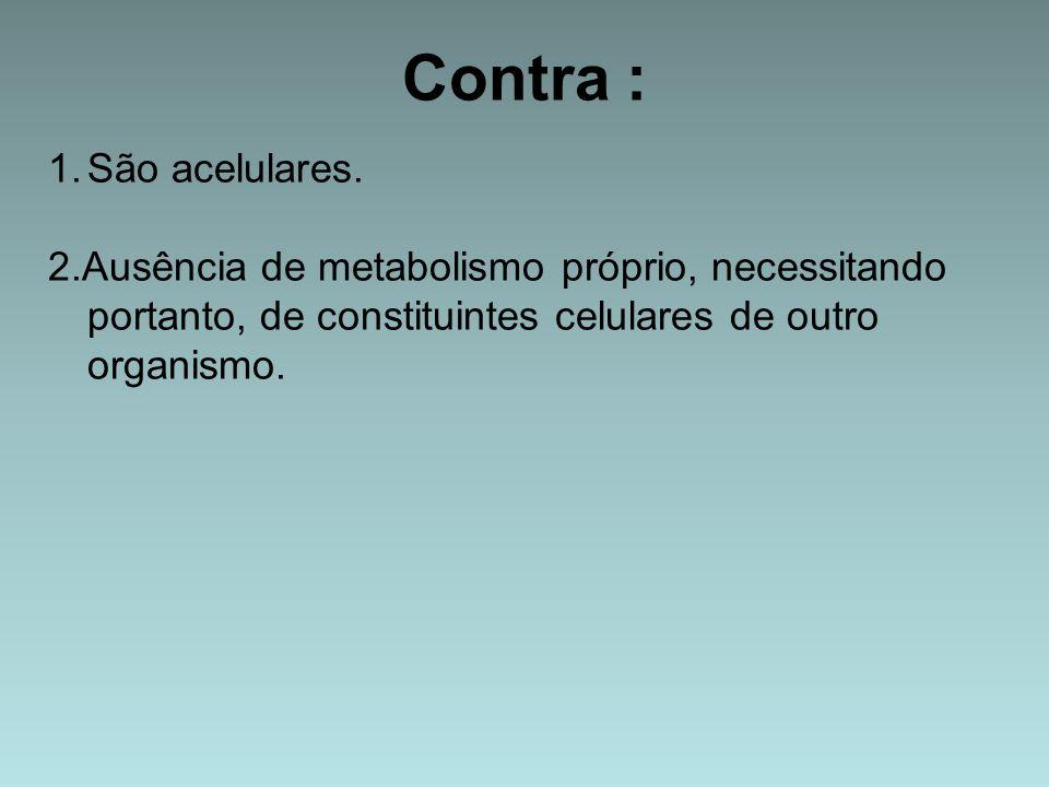 Contra : 1.São acelulares. 2.Ausência de metabolismo próprio, necessitando portanto, de constituintes celulares de outro organismo.