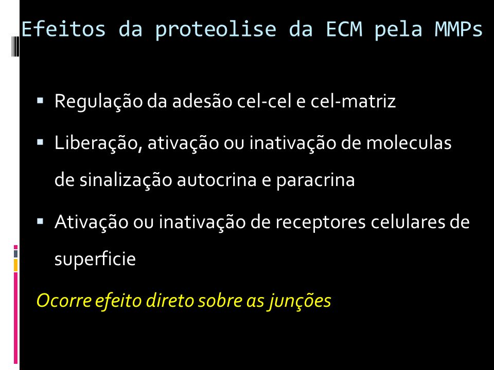 Efeitos da proteolise da ECM pela MMPs Regulação da adesão cel-cel e cel-matriz Liberação, ativação ou inativação de moleculas de sinalização autocrin