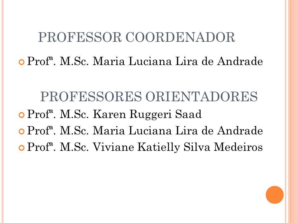 PROFESSOR COORDENADOR Profª. M.Sc. Maria Luciana Lira de Andrade PROFESSORES ORIENTADORES Profª. M.Sc. Karen Ruggeri Saad Profª. M.Sc. Maria Luciana L