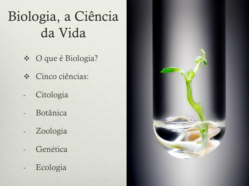 Biologia, a Ciência da Vida O que é Biologia? Cinco ciências: -C-Citologia -B-Botânica -Z-Zoologia -G-Genética -E-Ecologia