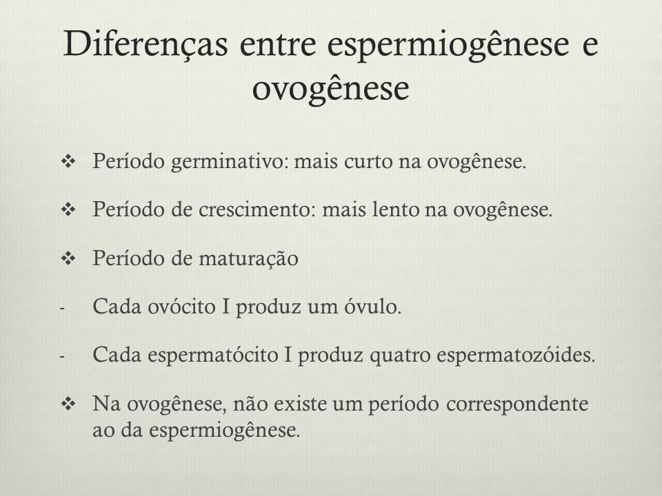 Diferenças entre espermiogênese e ovogênese Período germinativo: mais curto na ovogênese. Período de crescimento: mais lento na ovogênese. Período de
