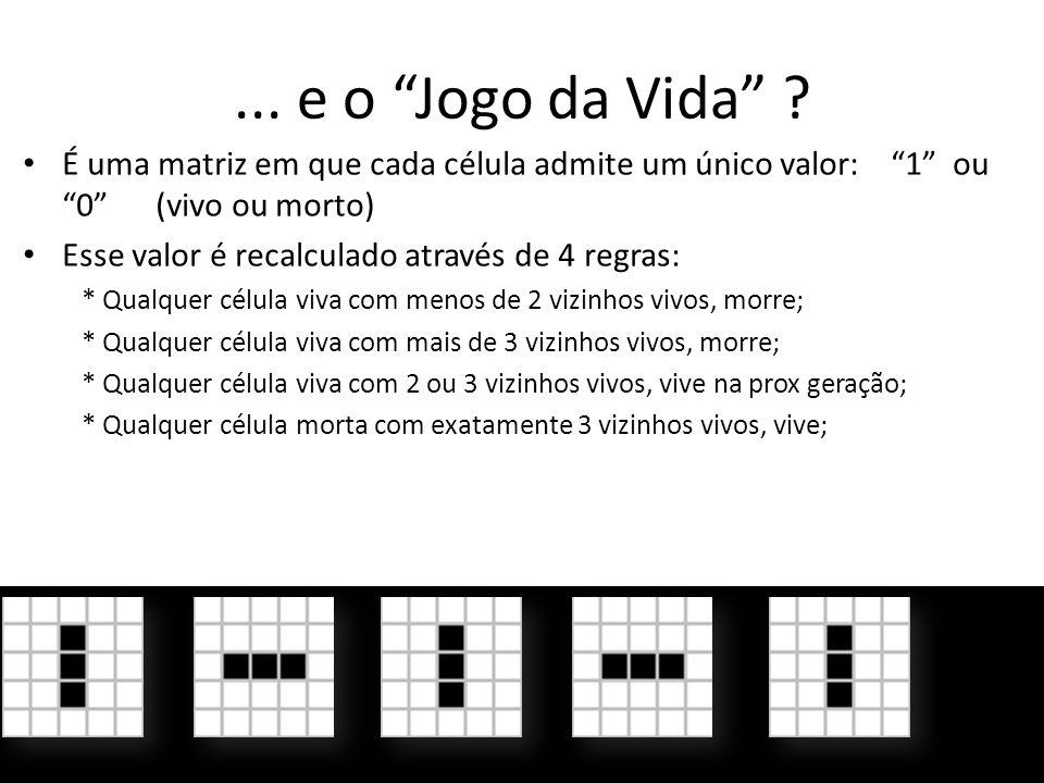 ... e o Jogo da Vida ? É uma matriz em que cada célula admite um único valor: 1 ou 0 (vivo ou morto) Esse valor é recalculado através de 4 regras: * Q