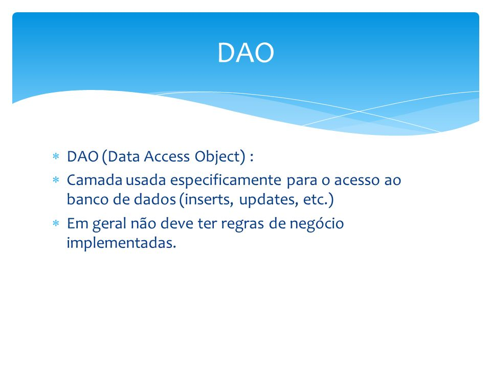 DAO (Data Access Object) : Camada usada especificamente para o acesso ao banco de dados (inserts, updates, etc.) Em geral não deve ter regras de negócio implementadas.