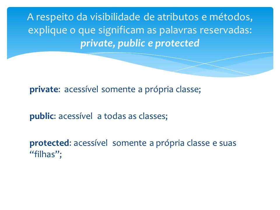private: acessível somente a própria classe; public: acessível a todas as classes; protected: acessível somente a própria classe e suas filhas; A respeito da visibilidade de atributos e métodos, explique o que significam as palavras reservadas: private, public e protected