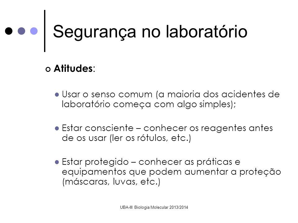 UBA-III Biologia Molecular 2013/2014 Bancada : As bancadas de trabalho devem ser mantidas organizadas e limpas Identificar todo o material utilizando para isso marcadores de vidro apropriados Os lixos devem ser perfeitamente identificados O material de vidro estalado ou partido deve ser imediatamente rejeitado Segurança no laboratório