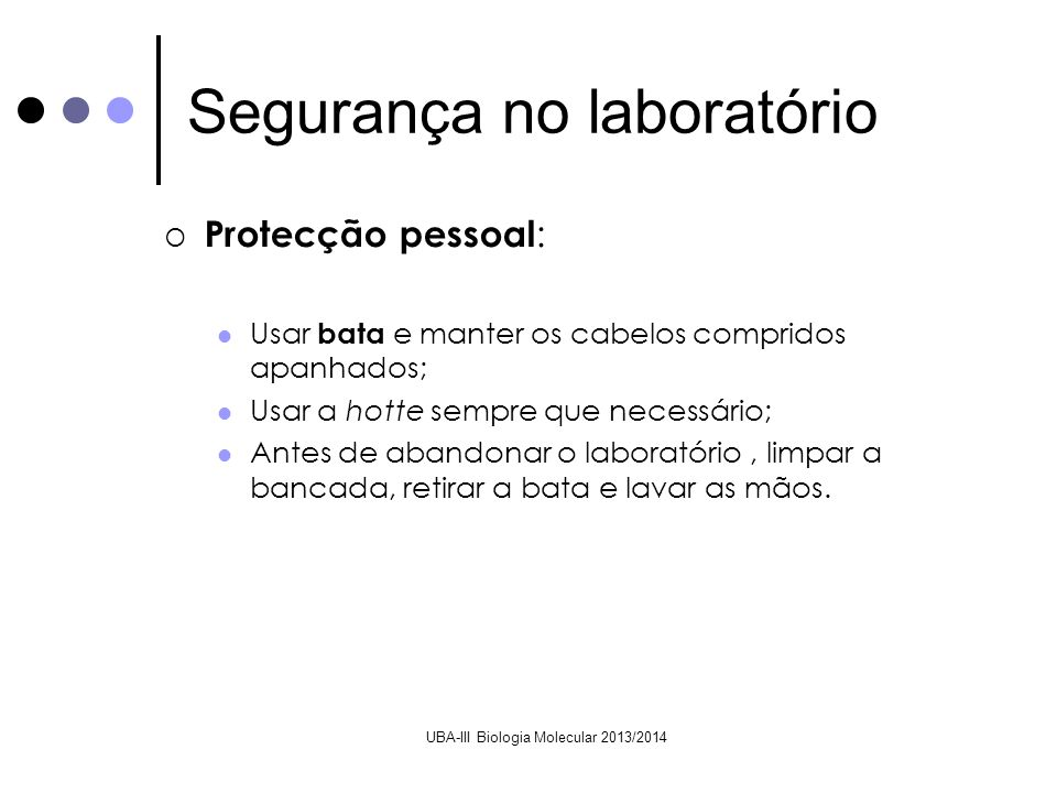 UBA-III Biologia Molecular 2013/2014 Protecção pessoal : Usar bata e manter os cabelos compridos apanhados; Usar a hotte sempre que necessário; Antes