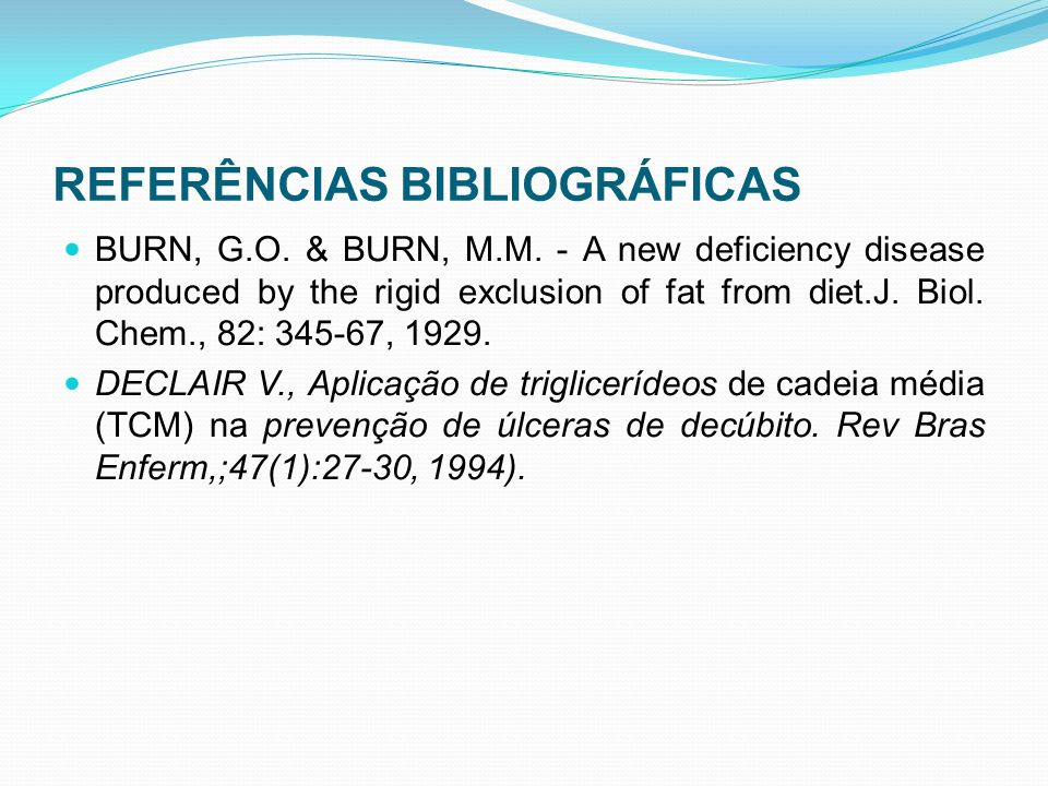 REFERÊNCIAS BIBLIOGRÁFICAS BURN, G.O. & BURN, M.M. - A new deficiency disease produced by the rigid exclusion of fat from diet.J. Biol. Chem., 82: 345