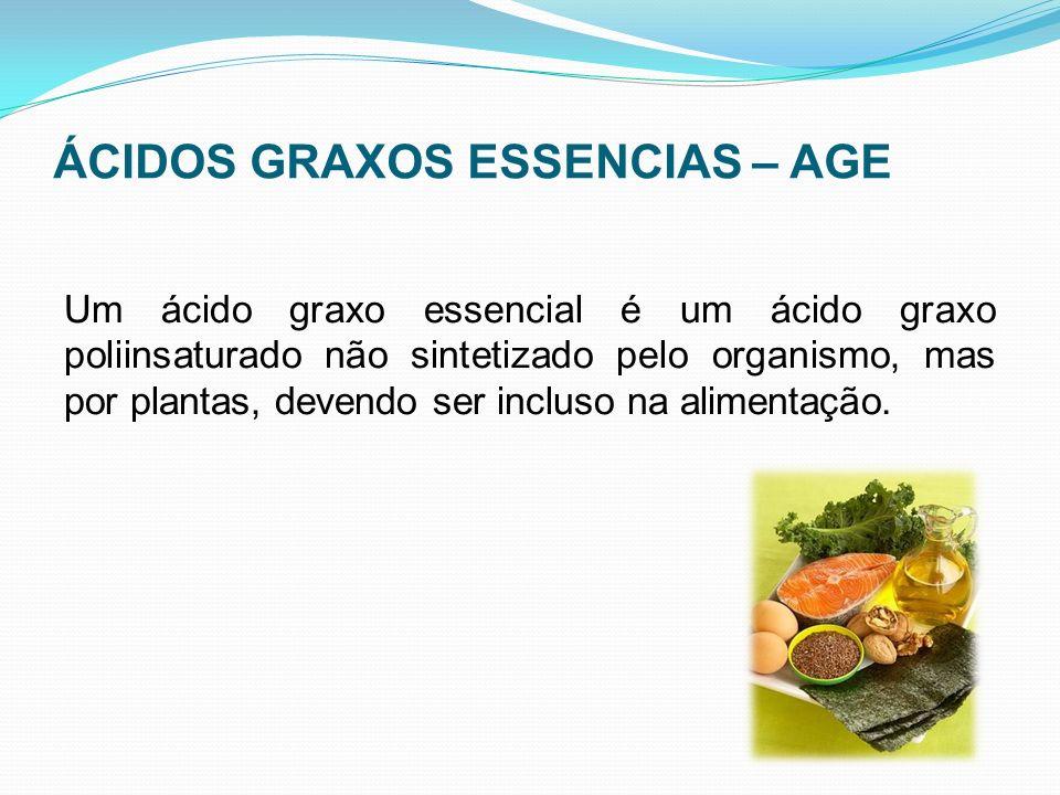 ÁCIDOS GRAXOS ESSENCIAS – AGE Um ácido graxo essencial é um ácido graxo poliinsaturado não sintetizado pelo organismo, mas por plantas, devendo ser in