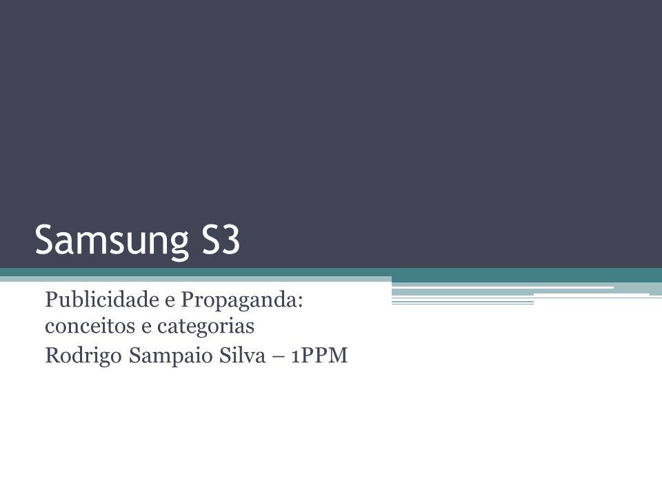 Samsung S3 Publicidade e Propaganda: conceitos e categorias Rodrigo Sampaio Silva – 1PPM