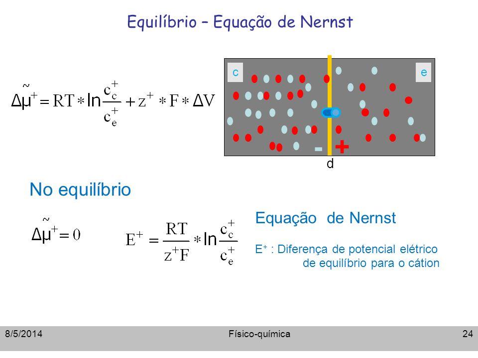 Equilíbrio – Equação de Nernst Equação de Nernst E + : Diferença de potencial elétrico de equilíbrio para o cátion d -+ ce No equilíbrio Físico-químic